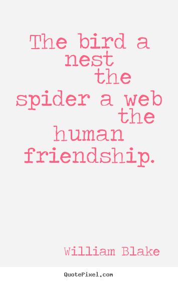 William Blake picture quotes - The bird a nest     the spider a web          the human.. - Friendship quotes