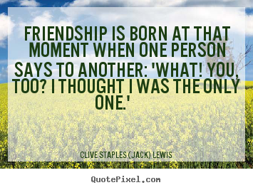 Friendship quotes - Friendship is born at that moment when one person says..