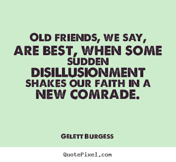 Quotes about friendship - Old friends, we say, are best, when some sudden..