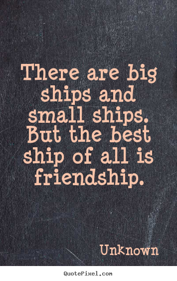 Make custom image quotes about friendship - There are big ships and small ships.  but the best ship of all..