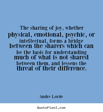 The sharing of joy, whether physical, emotional, psychic, or.. Audre Lorde great friendship sayings