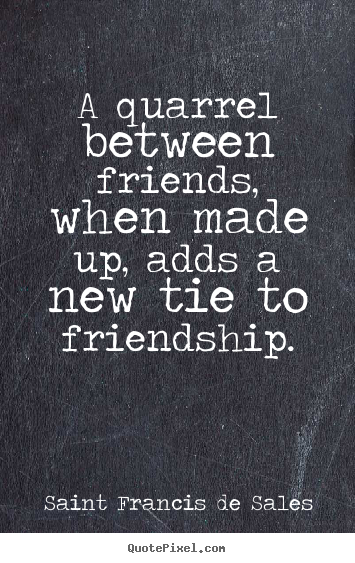 A quarrel between friends, when made up, adds a new tie to friendship. Saint Francis De Sales  friendship quotes