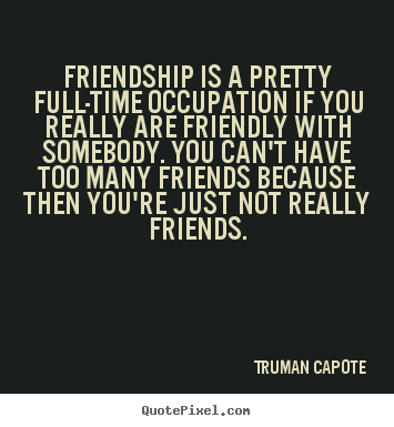 Design picture quotes about friendship - Friendship is a pretty full-time occupation if..