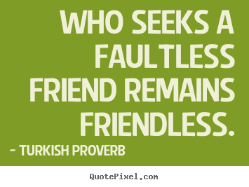 Customize poster quotes about friendship - Who seeks a faultless friend remains friendless.