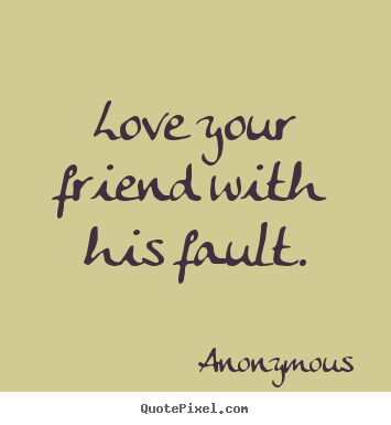 Friendship quotes - Love your friend with his fault.