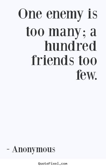 Anonymous picture quote - One enemy is too many; a hundred friends too few. - Friendship quotes