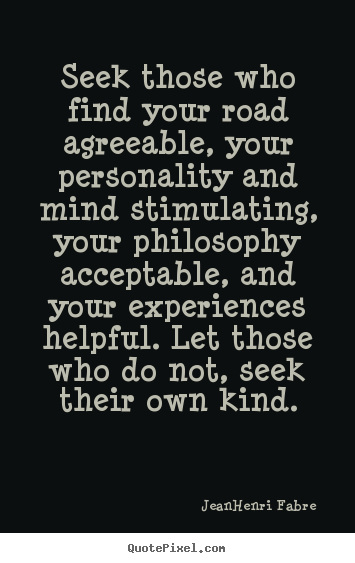 Seek those who find your road agreeable, your personality.. Jean-Henri Fabre  friendship quotes