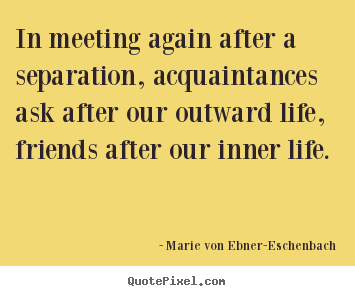 Friendship quotes - In meeting again after a separation, acquaintances ask after our..