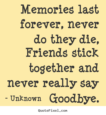 Unknown picture quote - Memories last forever, never do they die, friends stick together.. - Friendship sayings