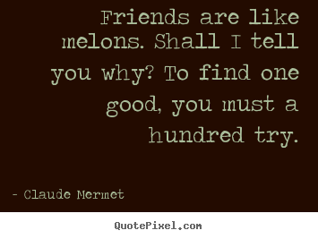 Quotes about friendship - Friends are like melons. shall i tell you why?..