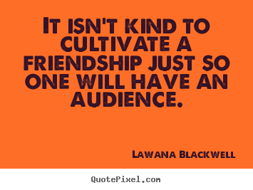 It isn't kind to cultivate a friendship just so one will have an.. Lawana Blackwell great friendship quotes
