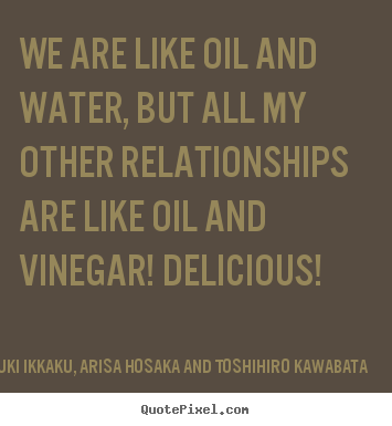 Takayuki Ikkaku, Arisa Hosaka And Toshihiro Kawabata picture quotes - We are like oil and water, but all my other relationships.. - Friendship quotes
