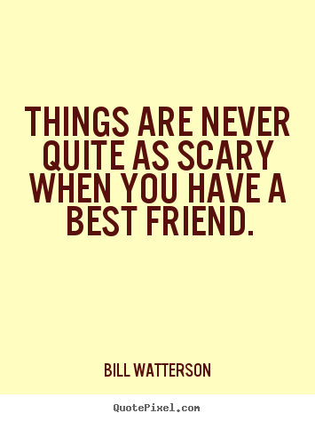 Quotes about friendship - Things are never quite as scary when you have a best..