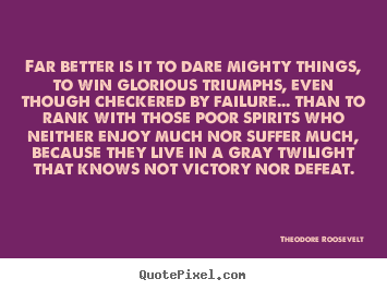 Far better is it to dare mighty things, to win glorious triumphs,.. Theodore Roosevelt best friendship quotes