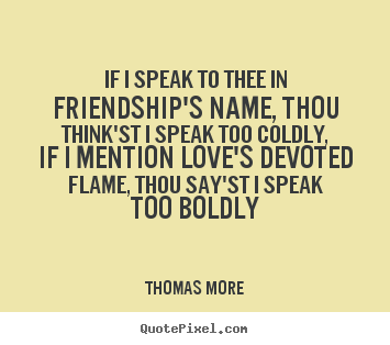 Thomas More picture quote - If i speak to thee in friendship's name, thou think'st.. - Friendship quotes