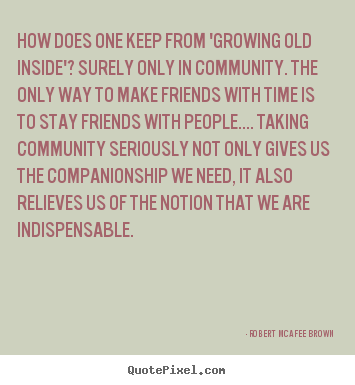 Friendship quotes - How does one keep from 'growing old inside'? surely only in community...