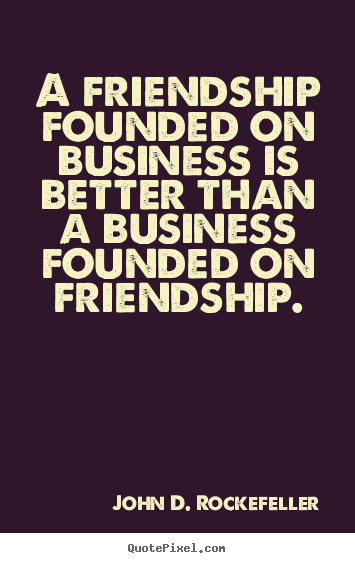 Make custom image quote about friendship - A friendship founded on business is better than a business..