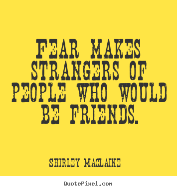Fear makes strangers of people who would be friends. Shirley MacLaine good friendship quote