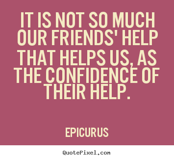 It is not so much our friends' help that helps us, as.. Epicurus top friendship quotes