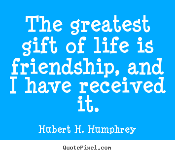 Quote about friendship - The greatest gift of life is friendship, and i..