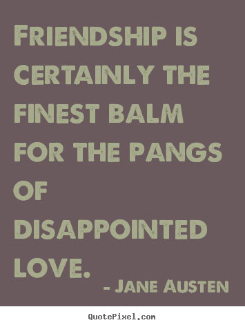Jane Austen poster quotes - Friendship is certainly the finest balm for the pangs of disappointed.. - Friendship quote