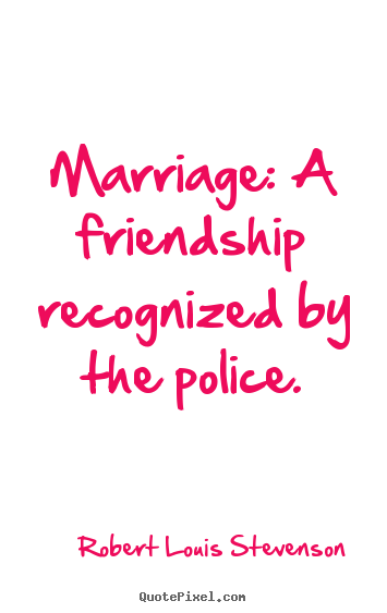 Make picture quotes about friendship - Marriage: a friendship recognized by the police.
