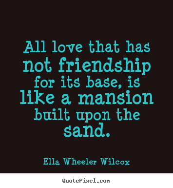 Friendship sayings - All love that has not friendship for its..