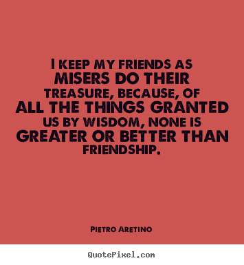 Quote about friendship - I keep my friends as misers do their treasure,..