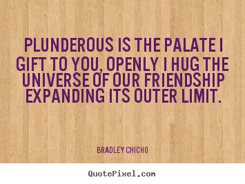 Quotes about friendship - Plunderous is the palate i gift to you, openly i..