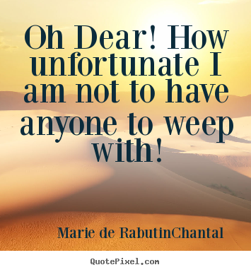 Oh dear! how unfortunate i am not to have anyone to weep.. Marie De Rabutin-Chantal famous friendship quote