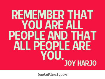 Remember that you are all people and that all people are you. Joy Harjo good friendship quotes