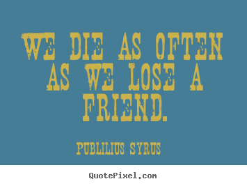 Friendship quotes - We die as often as we lose a friend.