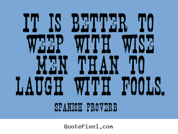 Friendship quotes - It is better to weep with wise men than to laugh with fools.
