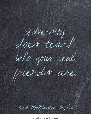 Quotes about friendship - Adversity does teach who your real friends are.