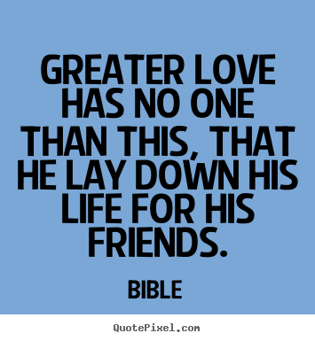 Greater love has no one than this, that he lay down his life.. Bible good friendship quotes