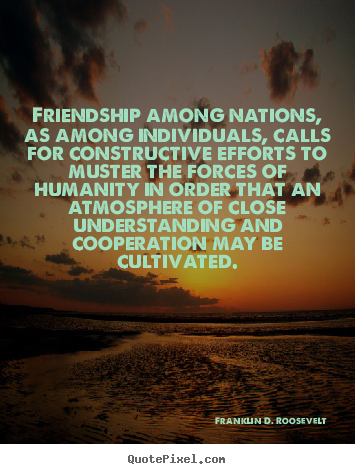 Friendship among nations, as among individuals, calls.. Franklin D. Roosevelt  friendship quote