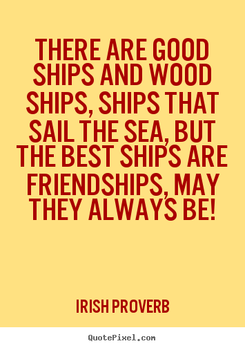 Irish Proverb photo quotes - There are good ships and wood ships, ships that sail the sea,.. - Friendship quotes