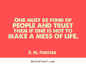 E. M. Forster picture quotes - One must be fond of people and trust them if one is not to make a.. - Friendship quotes