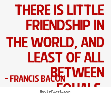 Francis Bacon picture quotes - There is little friendship in the world, and least of all between.. - Friendship quote
