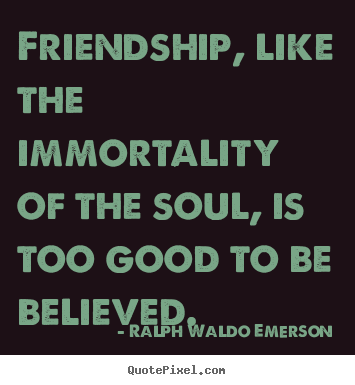 Friendship quotes - Friendship, like the immortality of the soul,..