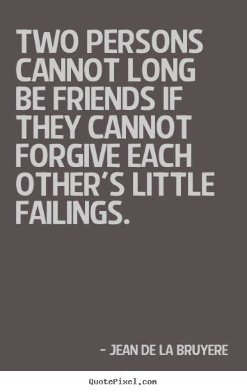 Two persons cannot long be friends if they cannot.. Jean De La Bruyere top friendship quotes