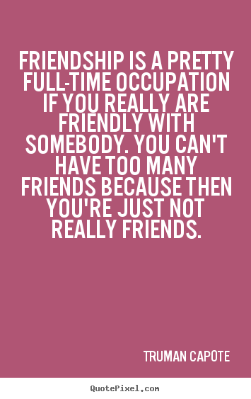 Create picture quotes about friendship - Friendship is a pretty full-time occupation if..