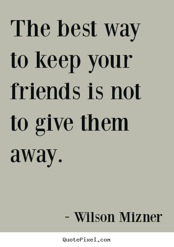 Wilson Mizner picture quote - The best way to keep your friends is not to give them away. - Friendship quotes