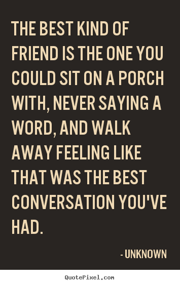 The best kind of friend is the one you could sit on a porch with,.. Unknown  friendship quotes