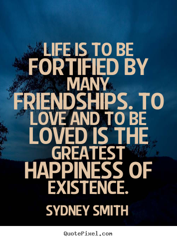 Life is to be fortified by many friendships... Sydney Smith  friendship quote