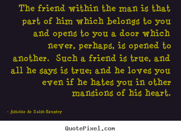 The friend within the man is that part of him which.. Antoine De Saint-Exupéry good friendship quotes