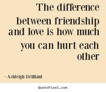 Ashleigh Brilliant photo quote - The difference between friendship and love is how.. - Friendship quote