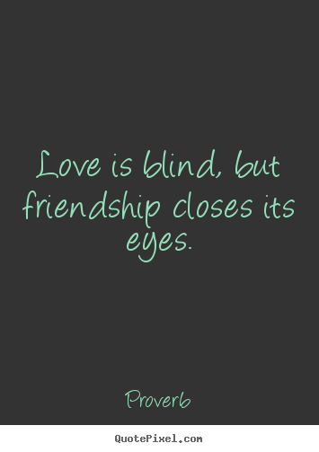 Proverb photo quotes - Love is blind, but friendship closes its eyes. - Friendship quotes