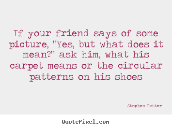 "Friendship quotes - If your friend says of some picture, ""yes,.."
