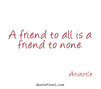 A friend to all is a friend to none. Aristotle best friendship quotes